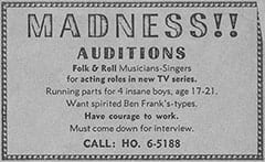 MADNESS!! / AUDITIONS / Folk & Roll Musicians-Singers for acting roles in new TV series. / Running parts for 4 insane boys, age 17-21. / Want spirited Ben Frank's-types. / Have courage to work. / Must come down for interview. / CALL: HO. 6-5188