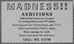 MADNESS!! / AUDITIONS / Folk & Roll Musicians-Singers for acting roles in new TV series. Running parts for 4 insane boys, age 17–21. Want spirited Ben Frank's-types. Have courage to work. Must come down for interview. CALL: HO. 6–5188