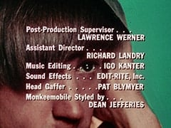Post-Production Supervisor … Lawrence Werner / Assistant Director … Richard Landry / Music Editing … Igo Kanter / Sound Effects … Edit-Rite, Inc. / Head Gaffer … Pat Blymyer / Monkeemobile Styled by … Dean Jefferies