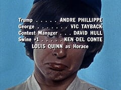 Trump … Andre Phillippe / George … Vic Tayback / Contest Manager … David Hull / Swine #1 … Ken Del Conte / Louis Quinn as Horace