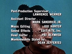 Post-Production Supervisor … Lawrence Werner / Assistant Director … Mark Sandrich, Jr. / Music Editing … Igo Kanter / Sound Effects … Edit-Rite, Inc. / Head Gaffer … Pat Blymyer / Monkeemobile Styled by … Dean Jefferies